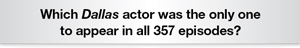 The Question Is hich Dallas actor was the only one to appear in all 357 episodes?